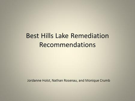 Best Hills Lake Remediation Recommendations Jordanne Holst, Nathan Rosenau, and Monique Crumb.