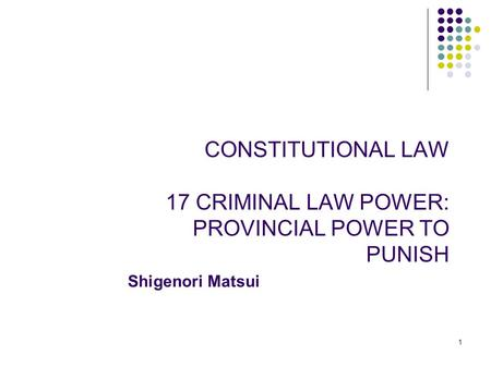 1 CONSTITUTIONAL LAW 17 CRIMINAL LAW POWER: PROVINCIAL POWER TO PUNISH Shigenori Matsui.