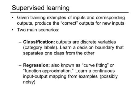 "Supervised learning Given training examples of inputs and corresponding outputs, produce the ""correct"" outputs for new inputs Two main scenarios: –Classification:"
