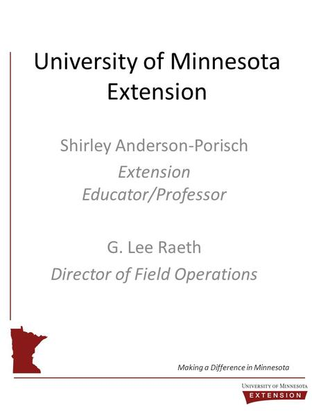 University of Minnesota Extension Shirley Anderson-Porisch Extension Educator/Professor G. Lee Raeth Director of Field Operations Making a Difference in.