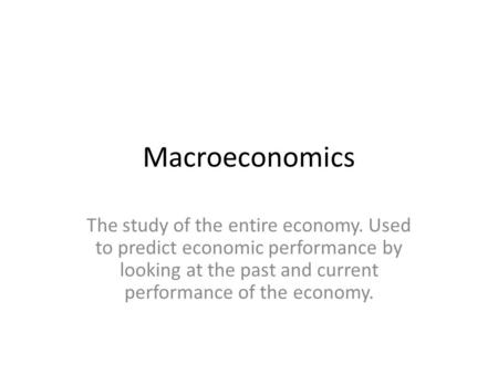 Macroeconomics The study of the entire economy. Used to predict economic performance by looking at the past and current performance of the economy.