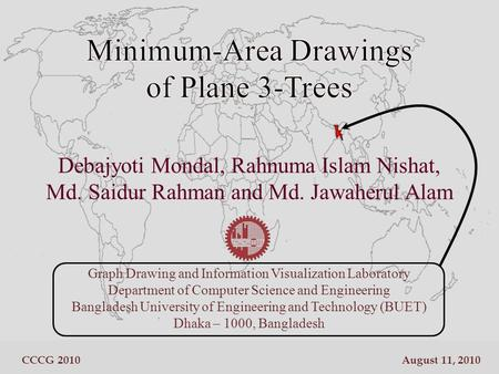 Debajyoti Mondal, Rahnuma Islam Nishat, Md. Saidur Rahman and Md. Jawaherul Alam Graph Drawing and Information Visualization Laboratory Department of Computer.