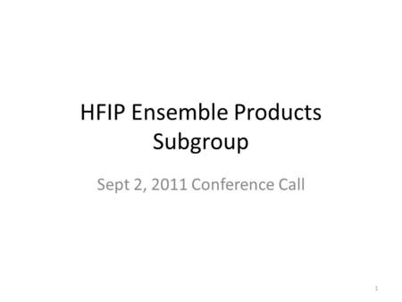 HFIP Ensemble Products Subgroup Sept 2, 2011 Conference Call 1.