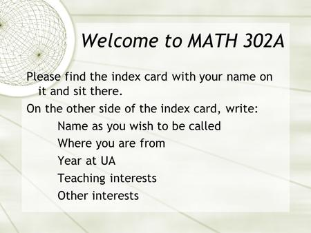 Welcome to MATH 302A Please find the index card with your name on it and sit there. On the other side of the index card, write: Name as you wish to be.