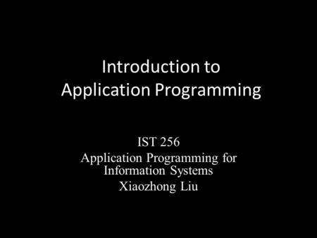 Introduction to Application Programming IST 256 Application Programming for Information Systems Xiaozhong Liu.