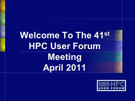 Welcome To The 41 st HPC User Forum Meeting April 2011.