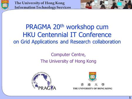 1 The University of Hong Kong Information Technology Services PRAGMA 20 th workshop cum HKU Centennial IT Conference on Grid Applications and Research.