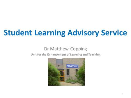 Student Learning Advisory Service Dr Matthew Copping Unit for the Enhancement of Learning and Teaching 1.