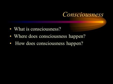 Consciousness What is consciousness? Where does consciousness happen? How does consciousness happen?