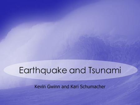 Earthquake and Tsunami Kevin Gwinn and Kari Schumacher.