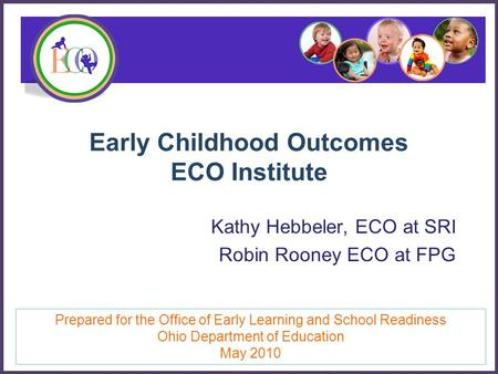 Early Childhood Outcomes ECO Institute Kathy Hebbeler, ECO at SRI Robin Rooney ECO at FPG Prepared for the Office of Early Learning and School Readiness.