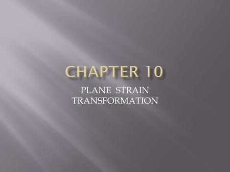 PLANE STRAIN TRANSFORMATION. 2 Apply the stress transformation methods derived in Chapter 9 to similarly transform strain Discuss various ways of measuring.
