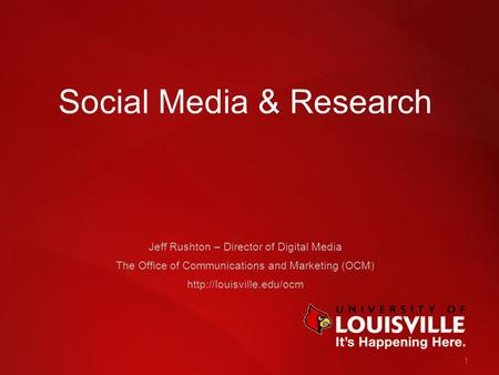 1 Social Media & Research Jeff Rushton – Director of Digital Media The Office of Communications and Marketing (OCM)