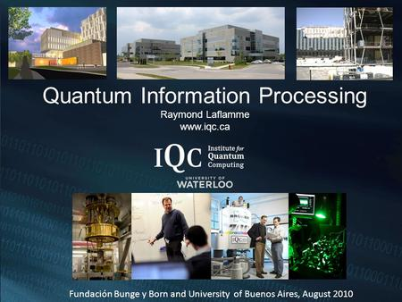 Quantum Information Processing Raymond Laflamme www.iqc.ca Fundación Bunge y Born and University of Buenos Aires, August 2010.