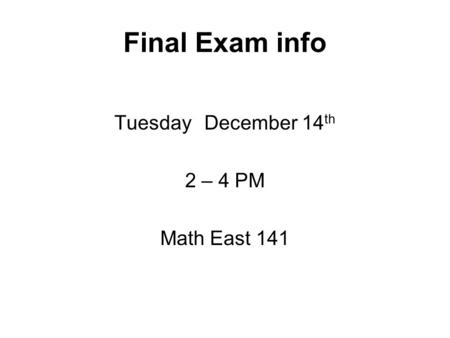 Final Exam info TuesdayDecember 14 th 2 – 4 PM Math East 141.