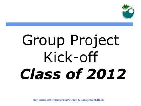 Bren School of Environmental Science & Management, UCSB Group Project Kick-off Class of 2012.