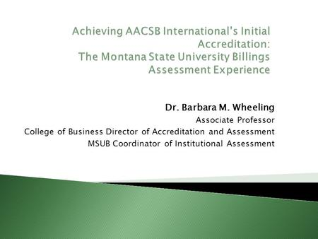 Dr. Barbara M. Wheeling Associate Professor College of Business Director of Accreditation and Assessment MSUB Coordinator of Institutional Assessment.