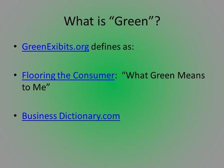 "What is ""Green""? GreenExibits.org defines as: GreenExibits.org Flooring the Consumer: ""What Green Means to Me"" Flooring the Consumer Business Dictionary.com."