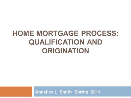 HOME MORTGAGE PROCESS: QUALIFICATION AND ORIGINATION Angelica L. Smith Spring 2011.