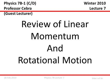 Physics 7B Lecture 718-Feb-2010 Slide 1 of 36 Physics 7B-1 (C/D) Professor Cebra (Guest Lecturer) Review of Linear Momentum And Rotational Motion Winter.