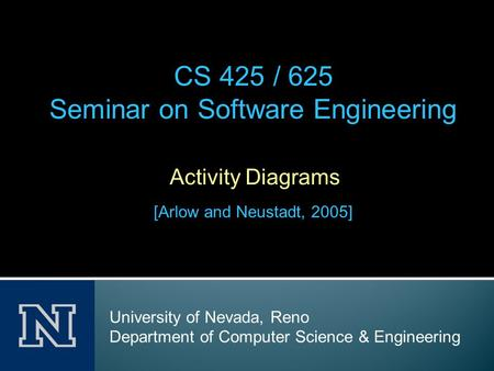 Activity Diagrams [Arlow and Neustadt, 2005] CS 425 / 625 Seminar on Software Engineering University of Nevada, Reno Department of Computer Science & Engineering.