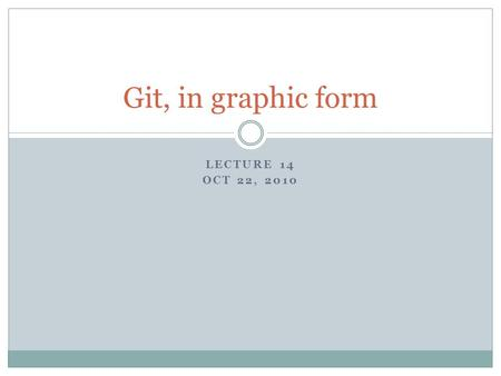LECTURE 14 OCT 22, 2010 Git, in graphic form. Change tracking basics.