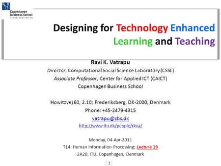 1 Designing for Technology Enhanced Learning and Teaching Ravi K. Vatrapu Director, Computational Social Science Laboratory (CSSL) Associate Professor,