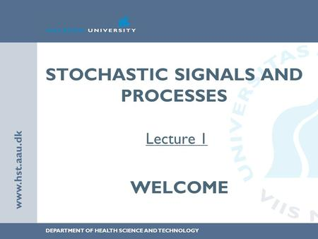 DEPARTMENT OF HEALTH SCIENCE AND TECHNOLOGY www.hst.aau.dk STOCHASTIC SIGNALS AND PROCESSES Lecture 1 WELCOME.