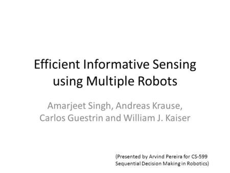 Efficient Informative Sensing using Multiple Robots Amarjeet Singh, Andreas Krause, Carlos Guestrin and William J. Kaiser (Presented by Arvind Pereira.