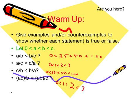 Are you here? Warm Up: Give examples and/or counterexamples to show whether each statement is true or false. Let 0 < a < b < c. a/b < b/c ? a/c > c/a.