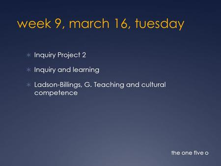 Week 9, march 16, tuesday  Inquiry Project 2  Inquiry and learning  Ladson-Billings, G. Teaching and cultural competence the one five o.