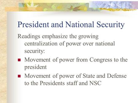 President and National Security Readings emphasize the growing centralization of power over national security: Movement of power from Congress to the president.