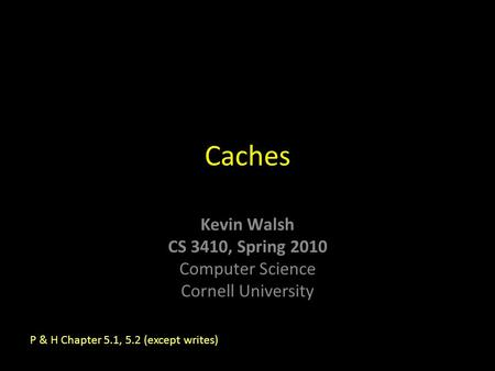 Kevin Walsh CS 3410, Spring 2010 Computer Science Cornell University Caches P & H Chapter 5.1, 5.2 (except writes)