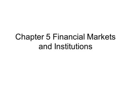 Chapter 5 Financial Markets and Institutions. Role of the financial market : allocate scarce resources (capital) from savers (suppliers) to investors.