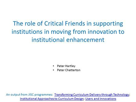 The role of Critical Friends in supporting institutions in moving from innovation to institutional enhancement Peter Hartley Peter Chatterton An output.