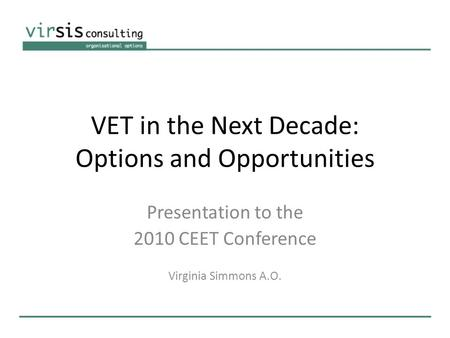 VET in the Next Decade: Options and Opportunities Presentation to the 2010 CEET Conference Virginia Simmons A.O.