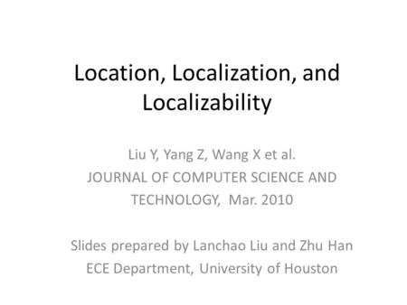 Location, Localization, and Localizability Liu Y, Yang Z, Wang X et al. JOURNAL OF COMPUTER SCIENCE AND TECHNOLOGY, Mar. 2010 Slides prepared by Lanchao.