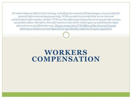 WORKERS COMPENSATION All materials provided in this training, including the contents of linked pages, are provided for general informational purposes only.