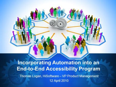Incorporating Automation into an End-to-End Accessibility Program Thomas Logan, HiSoftware – VP Product Management 12 April 2010.