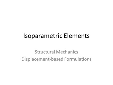 Isoparametric Elements Structural Mechanics Displacement-based Formulations.