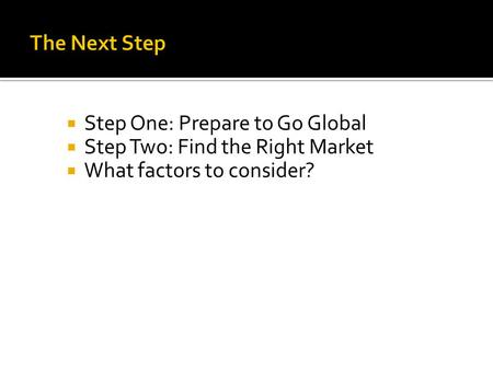  Step One: Prepare to Go Global  Step Two: Find the Right Market  What factors to consider?