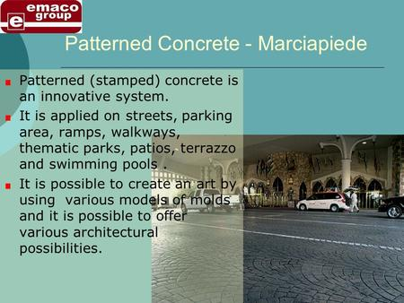 Patterned Concrete - Marciapiede Patterned (stamped) concrete is an innovative system. It is applied on streets, parking area, ramps, walkways, thematic.