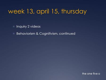 Week 13, april 15, thursday  Inquiry 2 videos  Behaviorism & Cognitivism, continued the one five o.