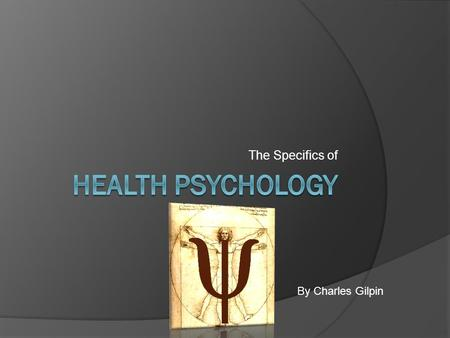 The Specifics of By Charles Gilpin. What is Health Psychology?  Definition: A field of psychology that contributes to both behavioral medicine and behavioral.