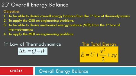 CHE315 2.7 Overall Energy Balance Overall Energy Balance Objectives 1.To be able to derive overall energy balance from the 1 st law of thermodynamics 2.To.