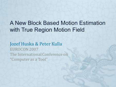 "A New Block Based Motion Estimation with True Region Motion Field Jozef Huska & Peter Kulla EUROCON 2007 The International Conference on ""Computer as a."