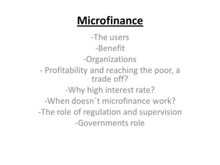 Microfinance -The users -Benefit -Organizations - Profitability and reaching the poor, a trade off? -Why high interest rate? -When doesn´t microfinance.