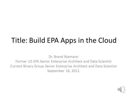 Title: Build EPA Apps in the Cloud Dr. Brand Niemann Former US EPA Senior Enterprise Architect and Data Scientist Current Binary Group Senior Enterprise.
