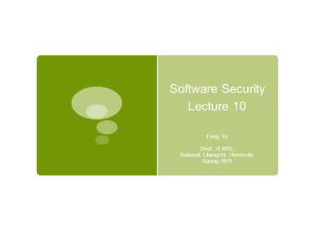 Software Security Lecture 10 Fang Yu Dept. of MIS, National Chengchi University Spring 2011.
