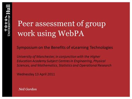 Peer assessment of group work using WebPA Neil Gordon Symposium on the Benefits of eLearning Technologies University of Manchester, in conjunction with.
